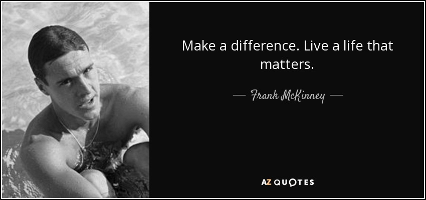 Make a difference. Live a life that matters. - Frank McKinney