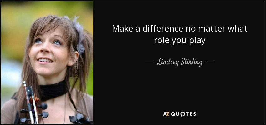 Make a difference no matter what role you play - Lindsey Stirling