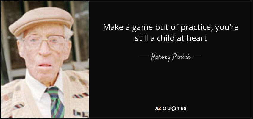 Make a game out of practice, you're still a child at heart - Harvey Penick