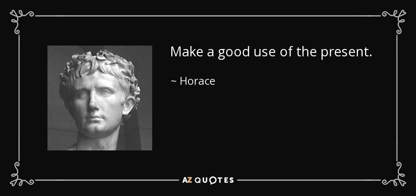 Make a good use of the present. - Horace