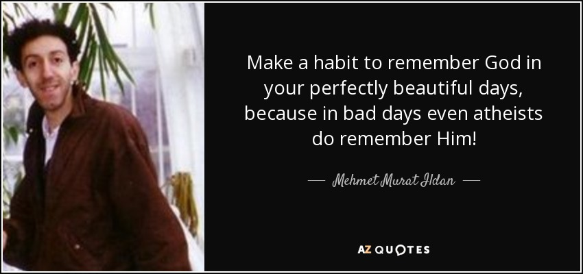 Make a habit to remember God in your perfectly beautiful days, because in bad days even atheists do remember Him! - Mehmet Murat Ildan