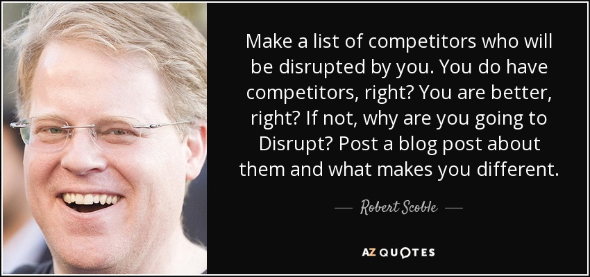 Make a list of competitors who will be disrupted by you. You do have competitors, right? You are better, right? If not, why are you going to Disrupt? Post a blog post about them and what makes you different. - Robert Scoble