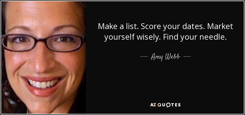 Make a list. Score your dates. Market yourself wisely. Find your needle. - Amy Webb