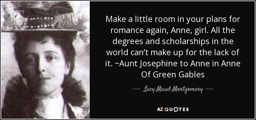 Make a little room in your plans for romance again, Anne, girl. All the degrees and scholarships in the world can't make up for the lack of it. ~Aunt Josephine to Anne in Anne Of Green Gables - Lucy Maud Montgomery