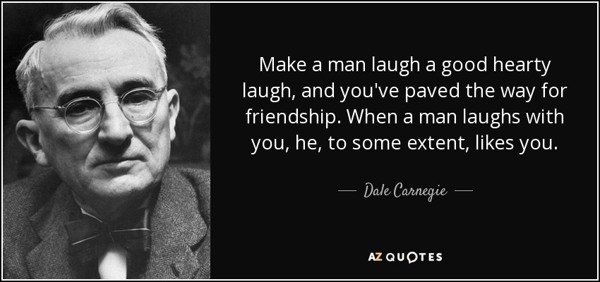 Make a man laugh a good hearty laugh, and you've paved the way for friendship. When a man laughs with you, he, to some extent, likes you. - Dale Carnegie