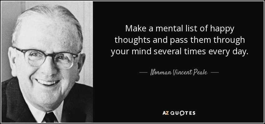 Make a mental list of happy thoughts and pass them through your mind several times every day. - Norman Vincent Peale