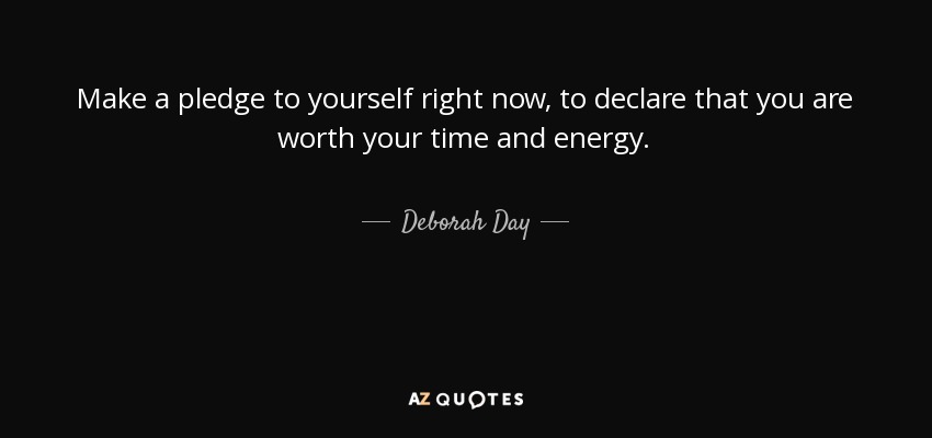 Make a pledge to yourself right now, to declare that you are worth your time and energy. - Deborah Day