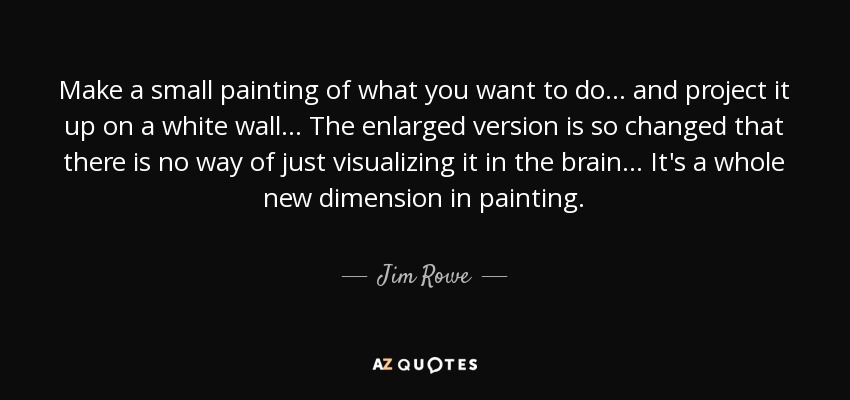 Make a small painting of what you want to do... and project it up on a white wall... The enlarged version is so changed that there is no way of just visualizing it in the brain... It's a whole new dimension in painting. - Jim Rowe