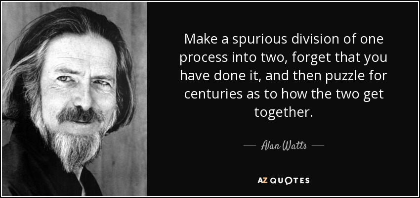 Make a spurious division of one process into two, forget that you have done it, and then puzzle for centuries as to how the two get together. - Alan Watts