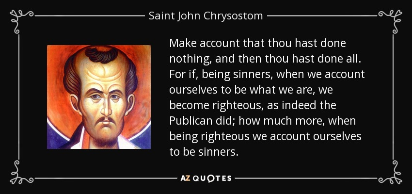 Make account that thou hast done nothing, and then thou hast done all. For if, being sinners, when we account ourselves to be what we are, we become righteous, as indeed the Publican did; how much more, when being righteous we account ourselves to be sinners. - Saint John Chrysostom