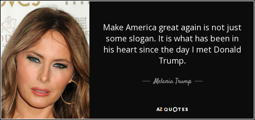 Make America great again is not just some slogan. It is what has been in his heart since the day I met Donald Trump. - Melania Trump