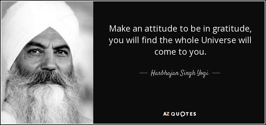 Make an attitude to be in gratitude, you will find the whole Universe will come to you. - Harbhajan Singh Yogi
