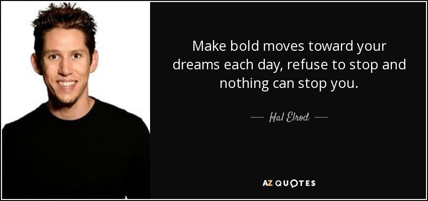 Make bold moves toward your dreams each day, refuse to stop and nothing can stop you. - Hal Elrod