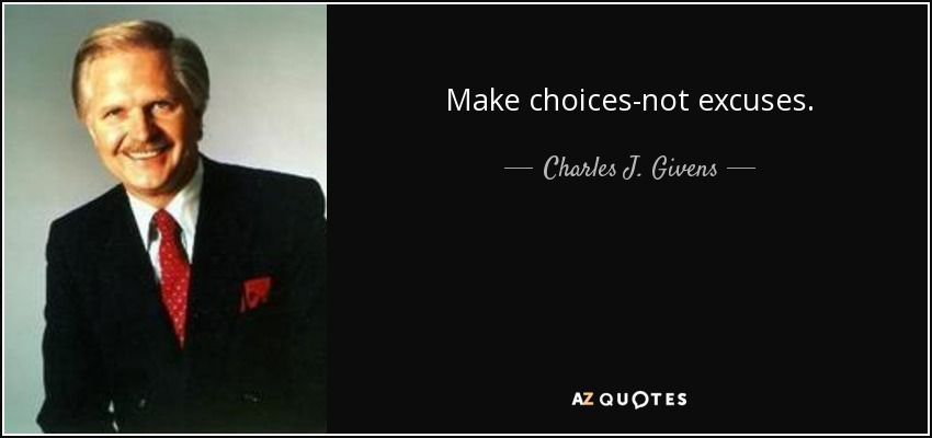 Make choices-not excuses. - Charles J. Givens