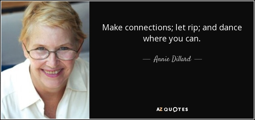 Make connections; let rip; and dance where you can. - Annie Dillard
