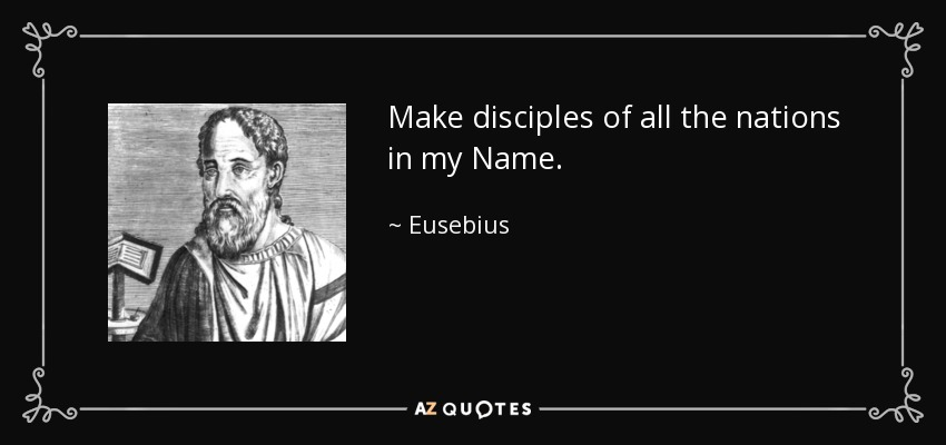 Make disciples of all the nations in my Name. - Eusebius