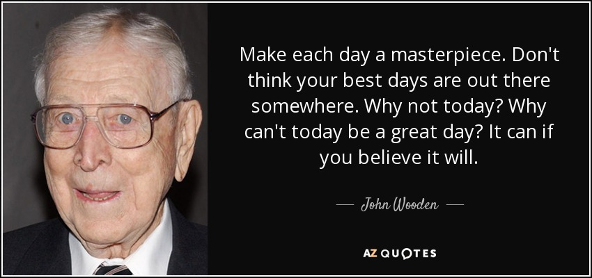 Make each day a masterpiece. Don't think your best days are out there somewhere. Why not today? Why can't today be a great day? It can if you believe it will. - John Wooden