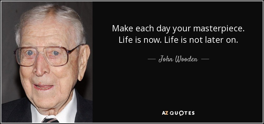Make each day your masterpiece. Life is now. Life is not later on. - John Wooden