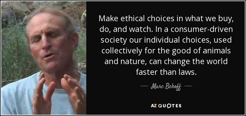 Make ethical choices in what we buy, do, and watch. In a consumer-driven society our individual choices, used collectively for the good of animals and nature, can change the world faster than laws. - Marc Bekoff