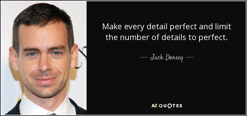Make every detail perfect and limit the number of details to perfect. - Jack Dorsey