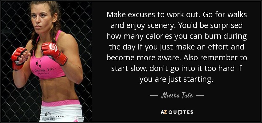 Make excuses to work out. Go for walks and enjoy scenery. You'd be surprised how many calories you can burn during the day if you just make an effort and become more aware. Also remember to start slow, don't go into it too hard if you are just starting. - Miesha Tate