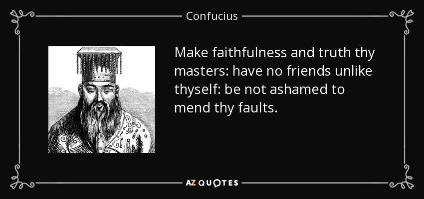 Make faithfulness and truth thy masters: have no friends unlike thyself: be not ashamed to mend thy faults. - Confucius