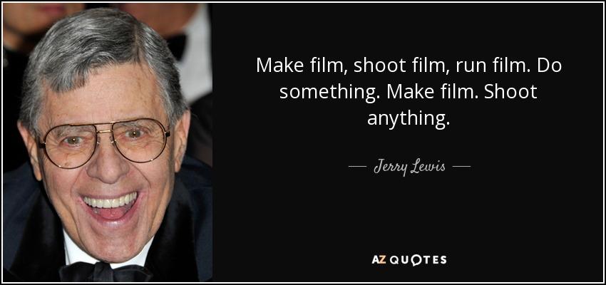 Make film, shoot film, run film. Do something. Make film. Shoot anything. - Jerry Lewis