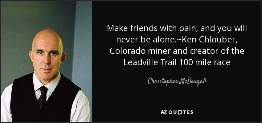 Make friends with pain, and you will never be alone.~Ken Chlouber, Colorado miner and creator of the Leadville Trail 100 mile race - Christopher McDougall