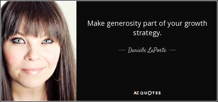 Make generosity part of your growth strategy. - Danielle LaPorte