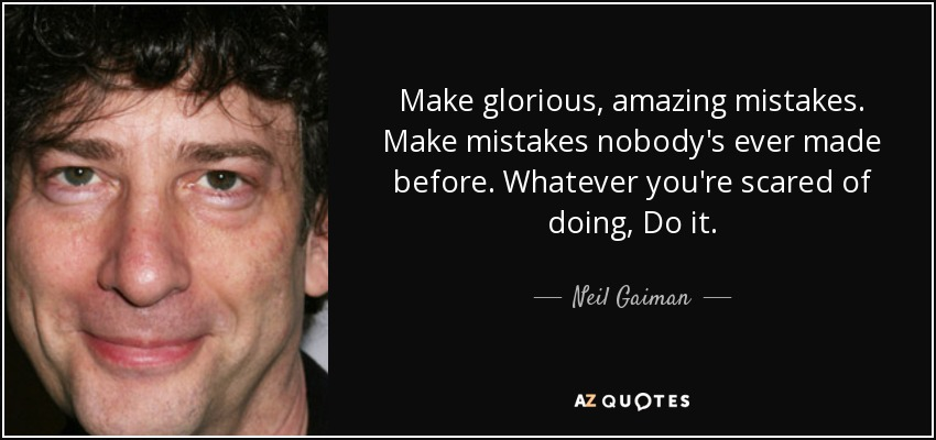 Make glorious, amazing mistakes. Make mistakes nobody's ever made before. Whatever you're scared of doing, Do it. - Neil Gaiman