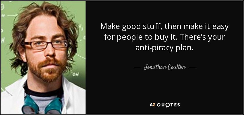 Make good stuff, then make it easy for people to buy it. There's your anti-piracy plan. - Jonathan Coulton