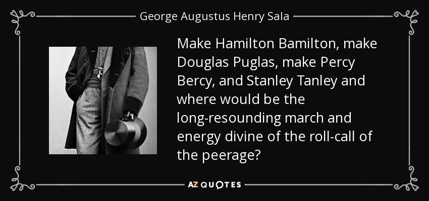 Make Hamilton Bamilton, make Douglas Puglas, make Percy Bercy, and Stanley Tanley and where would be the long-resounding march and energy divine of the roll-call of the peerage? - George Augustus Henry Sala