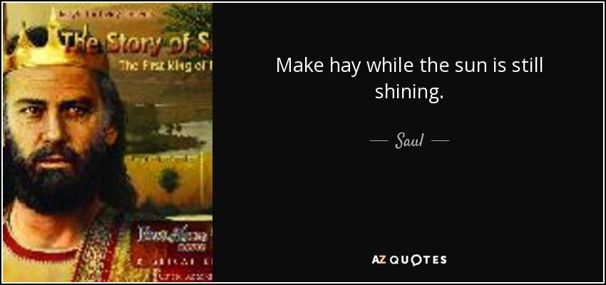 Make hay while the sun is still shining. - Saul