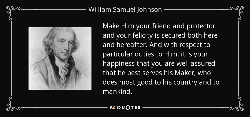 Make Him your friend and protector and your felicity is secured both here and hereafter. And with respect to particular duties to Him, it is your happiness that you are well assured that he best serves his Maker, who does most good to his country and to mankind. - William Samuel Johnson