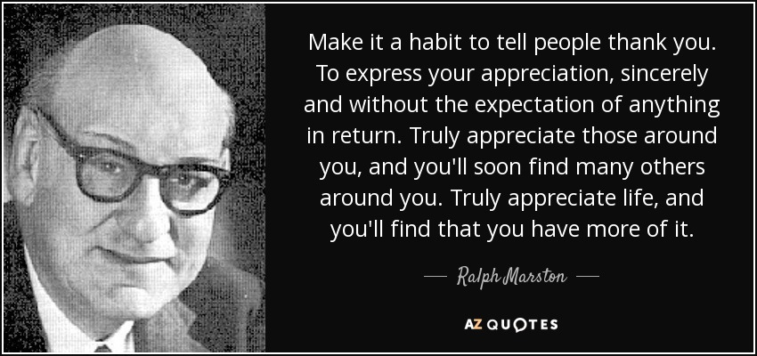 Make it a habit to tell people thank you. To express your appreciation, sincerely and without the expectation of anything in return. Truly appreciate those around you, and you'll soon find many others around you. Truly appreciate life, and you'll find that you have more of it. - Ralph Marston