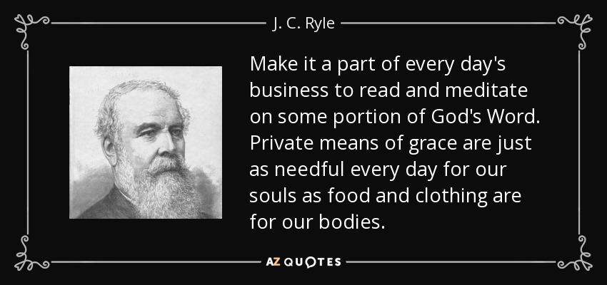 Make it a part of every day's business to read and meditate on some portion of God's Word. Private means of grace are just as needful every day for our souls as food and clothing are for our bodies. - J. C. Ryle