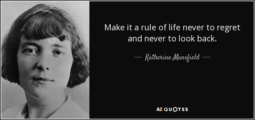 Make it a rule of life never to regret and never to look back. - Katherine Mansfield