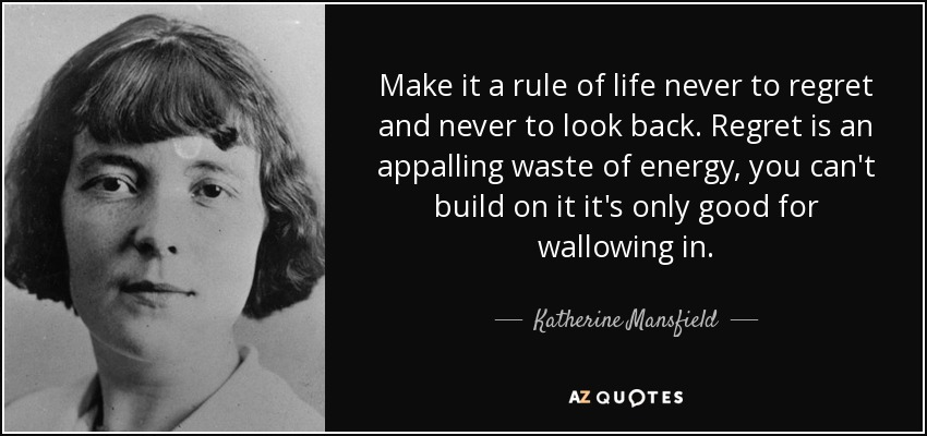 Make it a rule of life never to regret and never to look back. Regret is an appalling waste of energy, you can't build on it it's only good for wallowing in. - Katherine Mansfield