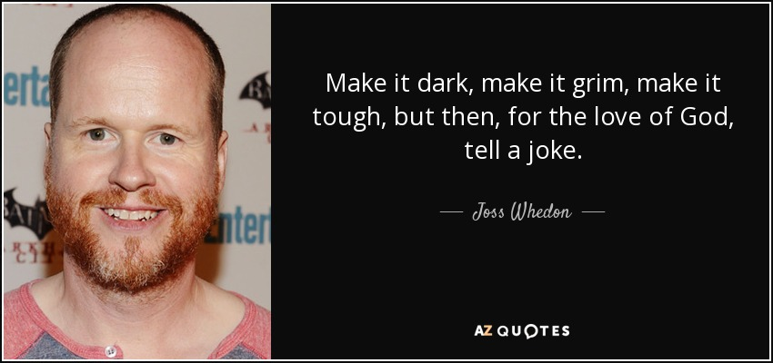 Make it dark, make it grim, make it tough, but then, for the love of God, tell a joke. - Joss Whedon