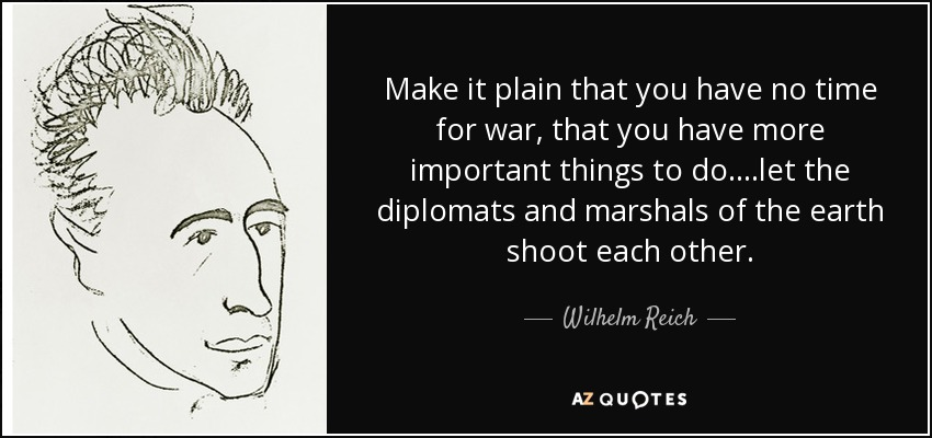 Make it plain that you have no time for war, that you have more important things to do....let the diplomats and marshals of the earth shoot each other. - Wilhelm Reich