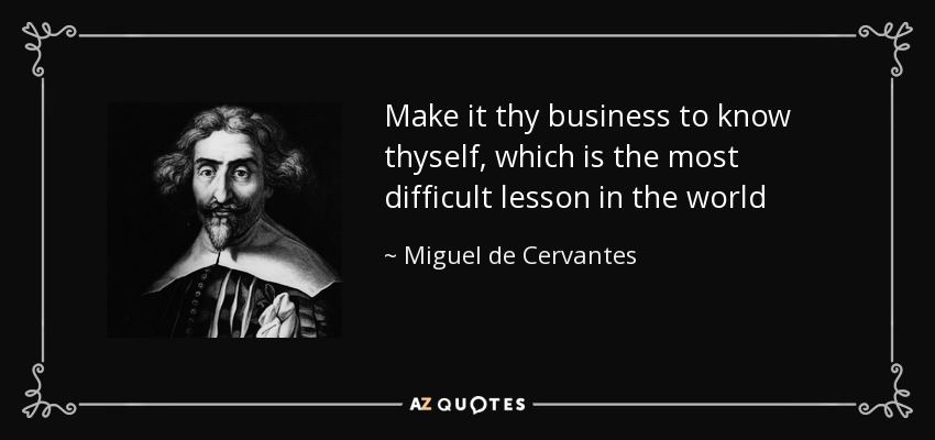 Make it thy business to know thyself, which is the most difficult lesson in the world - Miguel de Cervantes