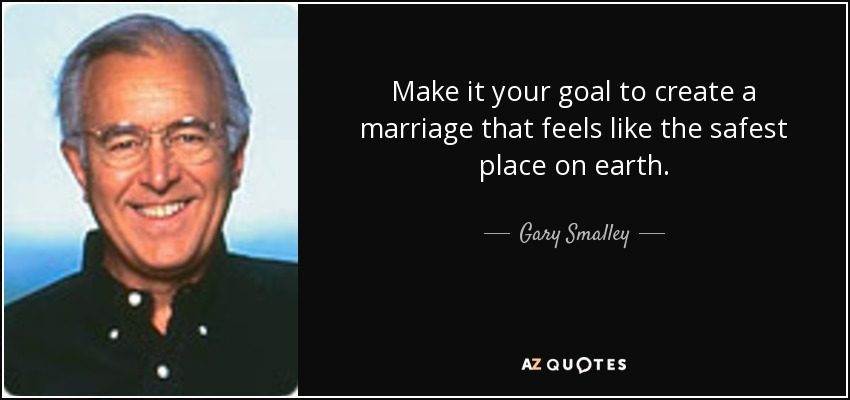 Make it your goal to create a marriage that feels like the safest place on earth. - Gary Smalley