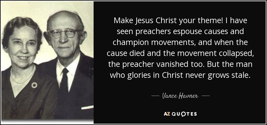 Make Jesus Christ your theme! I have seen preachers espouse causes and champion movements, and when the cause died and the movement collapsed, the preacher vanished too. But the man who glories in Christ never grows stale. - Vance Havner
