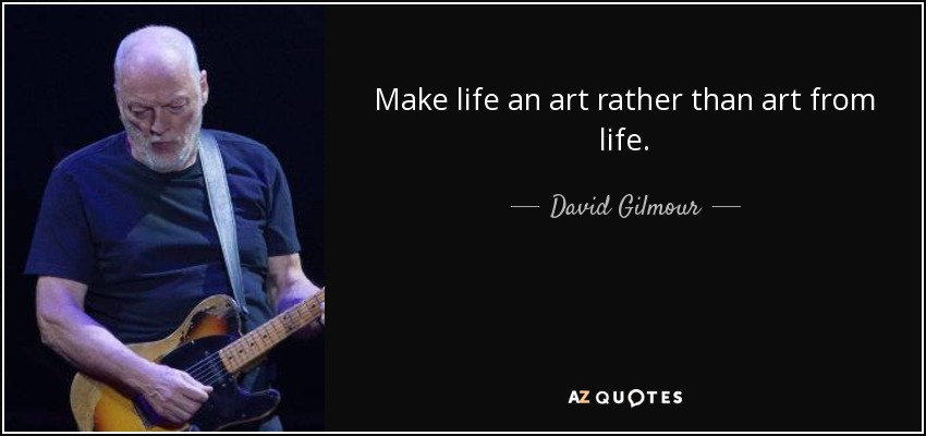 Make life an art rather than art from life. - David Gilmour