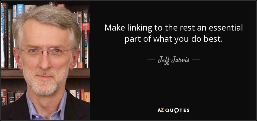 Make linking to the rest an essential part of what you do best. - Jeff Jarvis