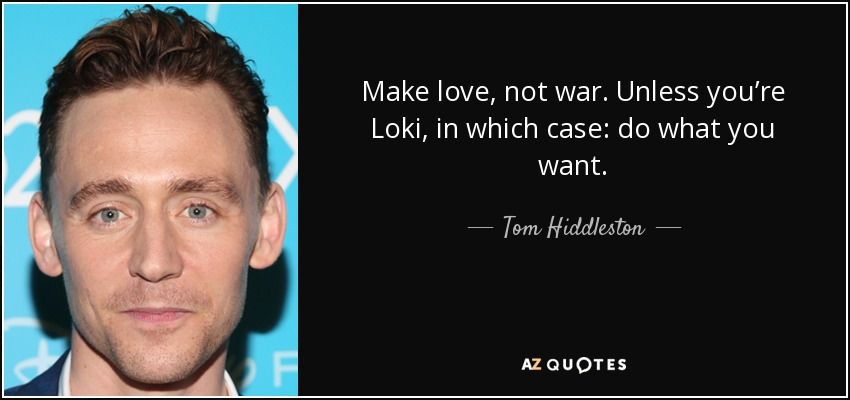 Make love, not war. Unless you're Loki, in which case: do what you want. - Tom Hiddleston