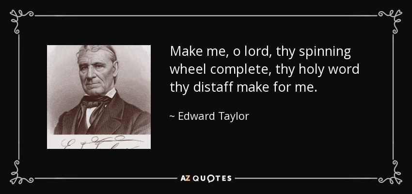 Make me, o lord, thy spinning wheel complete, thy holy word thy distaff make for me. - Edward Taylor