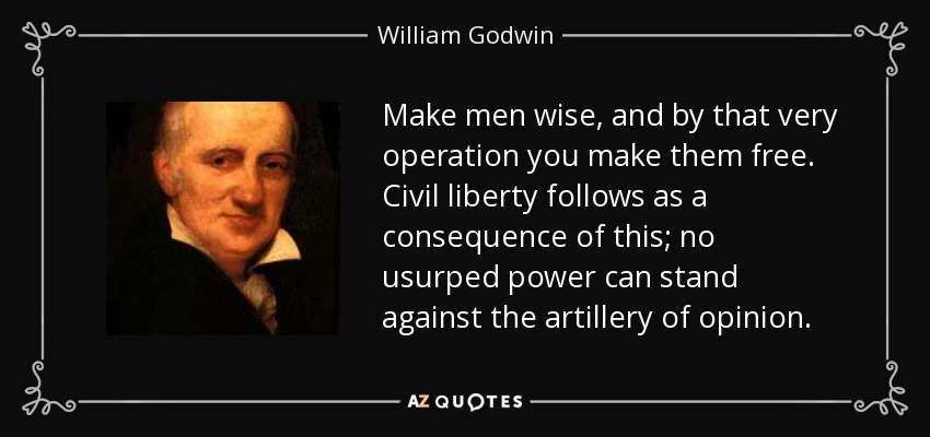 Make men wise, and by that very operation you make them free. Civil liberty follows as a consequence of this; no usurped power can stand against the artillery of opinion. - William Godwin