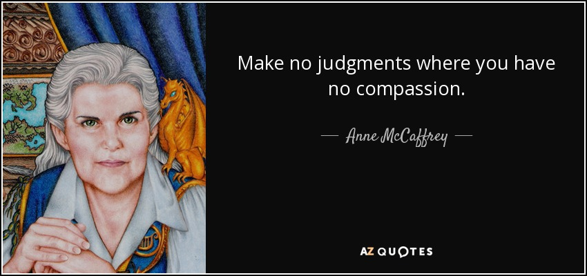 Make no judgments where you have no compassion. - Anne McCaffrey