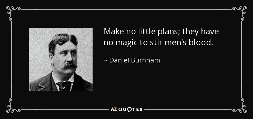 Make no little plans; they have no magic to stir men's blood. - Daniel Burnham